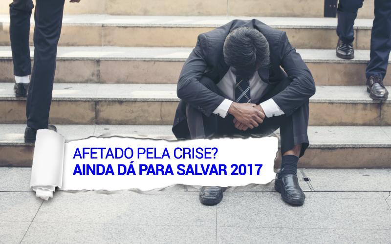 Afetado Pela Crise? Ainda Dá Para Salvar 2017!