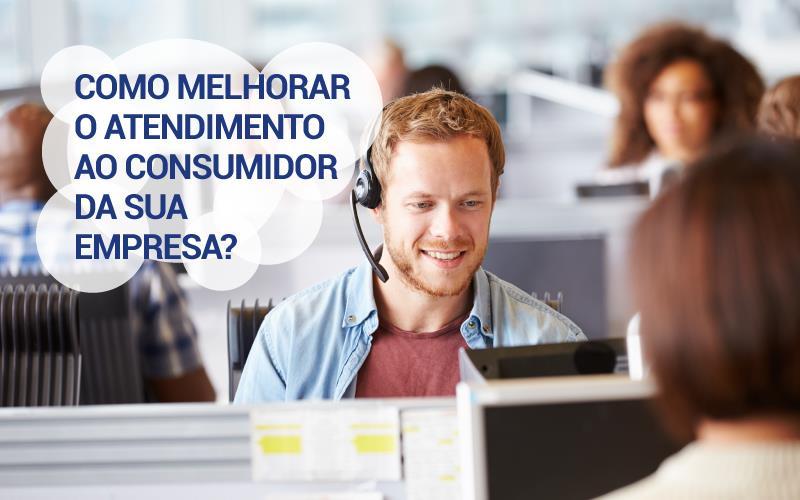 Como Melhorar O Atendimento Ao Consumidor Da Sua Empresa?