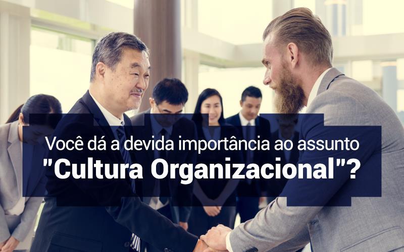 """Você Dá A Devida Importância Ao Assunto """"Cultura Organizacional""""?"""