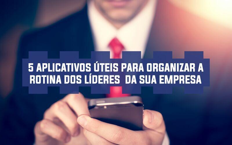 5 Aplicativos úteis Para Organizar A Rotina Dos Líderes Da Sua Empresa
