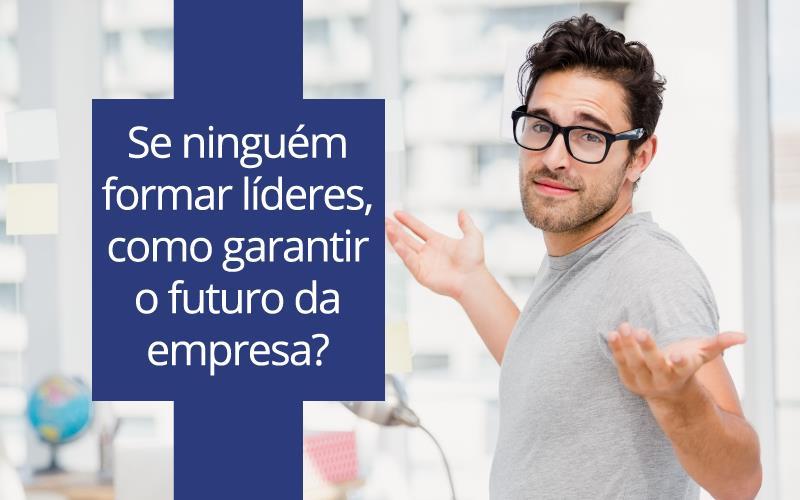 Formar Líderes Garantir O Futuro Da Empresa
