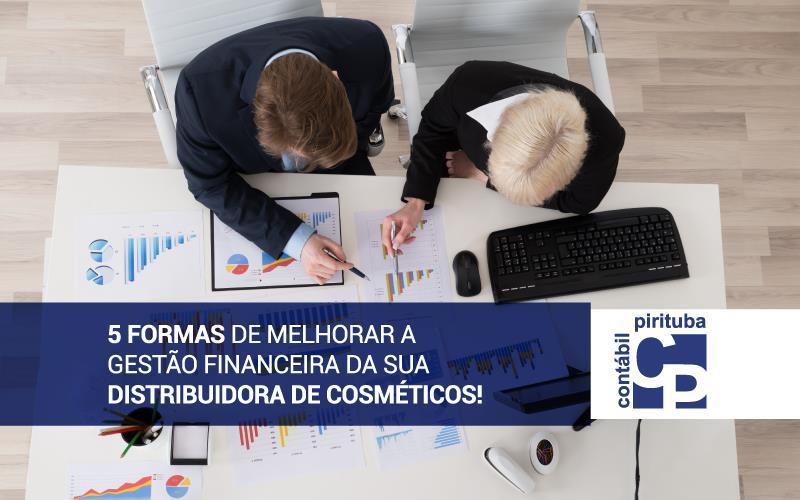 5 Formas De Melhorar A Gestão Financeira Da Sua Distribuidora De Cosméticos!