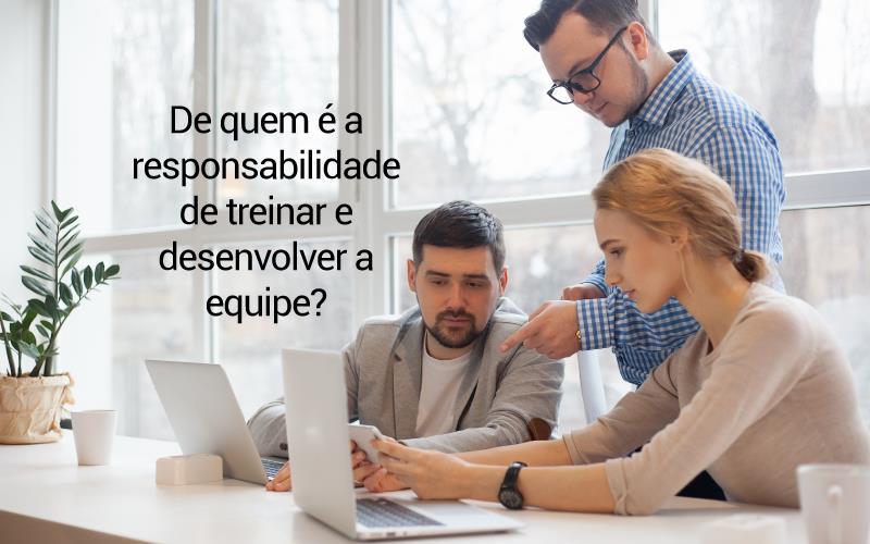 De Quem é A Responsabilidade De Treinar E Desenvolver A Equipe?