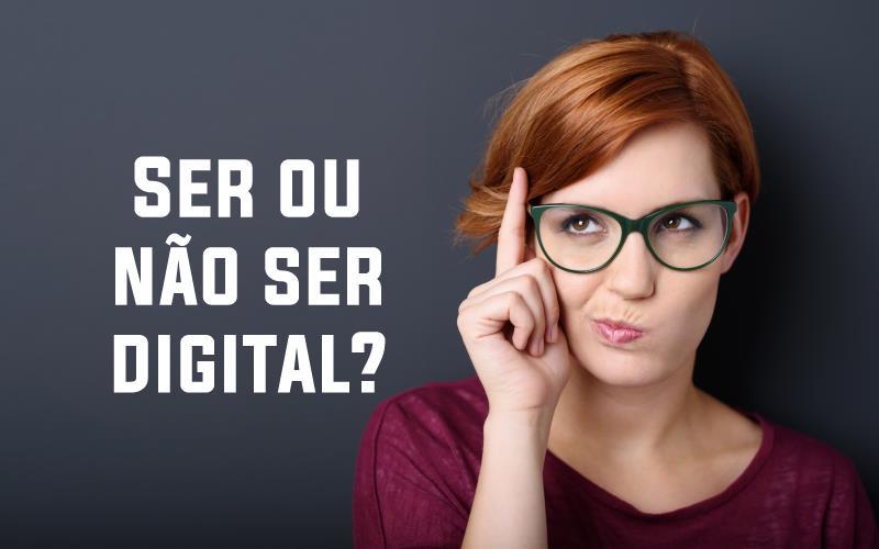 Ser Ou Não Ser Digital