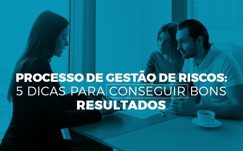 Processo De Gestão De Riscos: 5 Dicas Para Conseguir Bons Resultados