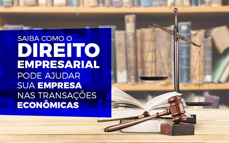 Saiba Como O Direito Empresarial Pode Ajudar Sua Empresa Nas Transações Econômicas