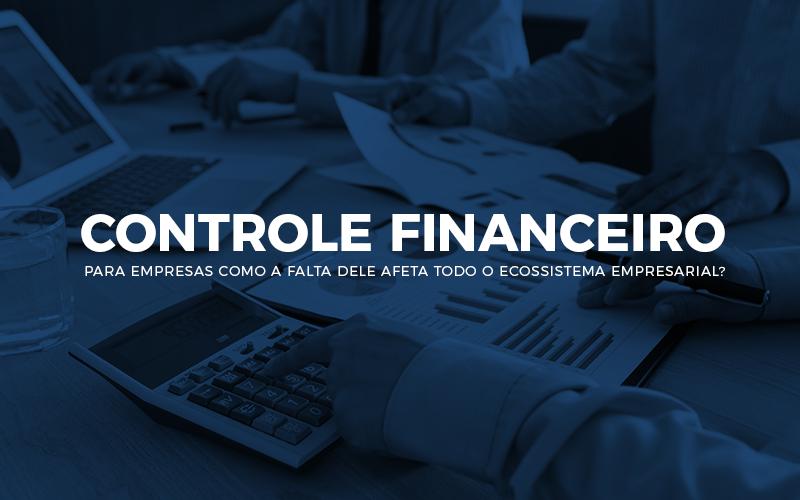 Controle Financeiro Para Empresas – Como A Falta Dele Afeta Todo O Ecossistema Empresarial?