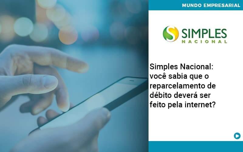 Simples Nacional Voce Sabia Que O Reparcelamento De Debito Devera Ser Feito Pela Internet - Abrir Empresa Simples